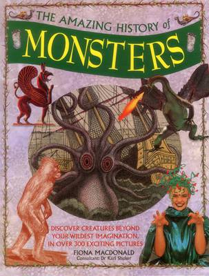 The Amazing History of Monsters Discover Creatures Beyond Your Wildest Imagination in Over 300 Exciting Pictures by