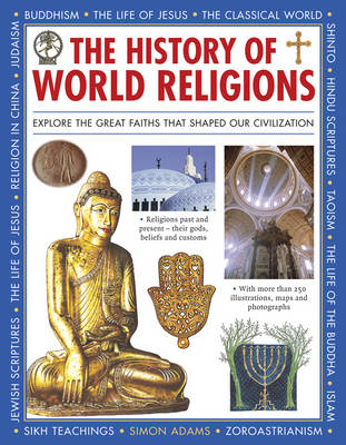 The History of World Religions Explore the Great Faiths That Shaped Our Civilization by Simon Adams