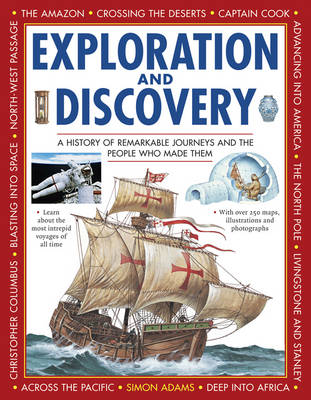 Exploration and Discovery A History of Remarkable Journeys and the People Who Made Them by Simon Adams