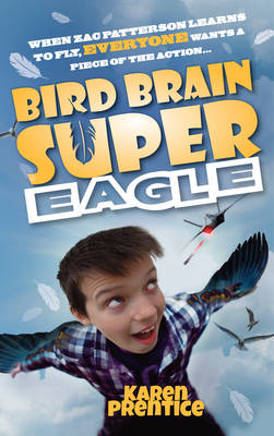 Bird Brain Super Eagle When Zac Patterson Learns to Fly, Everyone Wants a Piece of the Action by Karen Prentice