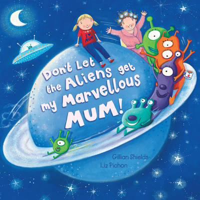 Don't Let the Aliens Get My Marvellous Mum! by Gillian Shields