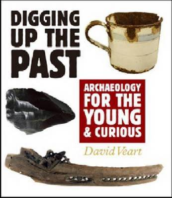 Digging Up the Past Archaeology for the Young and Curious by David Veart