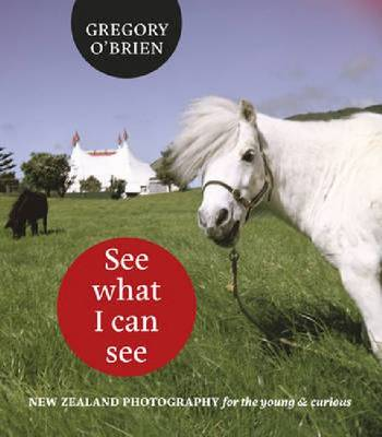 See What I Can See New Zealand Photography for the Young & Curious by Greg O'Brien