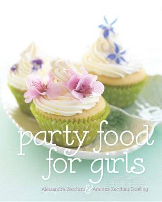 Party Food for Girls by Alessandra Zecchini, Arantxa Zecchini Dowling, Shaun Cato-Symonds
