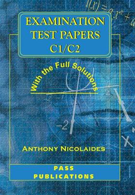 Examination Test Papers C1/C2 with Full Solutions by Anthony Nicolaides