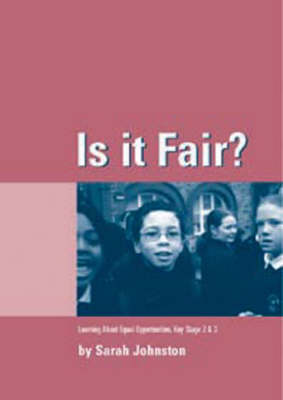 Is it Fair? Key Stage 2 and 3 Learning About Equal Opportunities for Key Stages 2 and 3 by Sarah Johnston