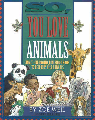 So You Love Animals? An Action-Packed, Fun-Filled Book to Help Kids Help Animals by Zoe Weill