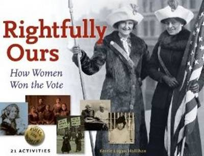 Rightfully Ours How Women Won the Vote -- 21 Activities by Kerrie Logan Hollihan
