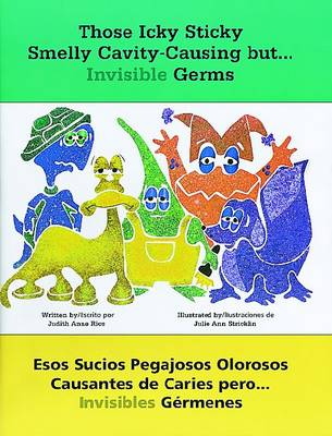 Those Icky Sticky Smelly Cavity-Causing but ... Invisible Germs/Esos Sucios Pegajosos Olorosos Causantes de Caries Pero ... Invisibles Germenes by Judith Rice