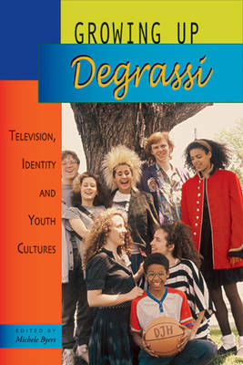 Growing Up Degrassi Television, Identity and Youth Cultures by Geoff Pevere, Mary Jane Miller