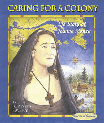 Caring for a Colony The Story of Jeanne Mance by Joanna Emery