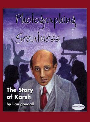 Photographing Greatness The Story of Karsh by Lian Goodall