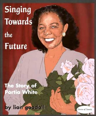 Singing Towards the Future The Story of Portia White by Lian Goodall