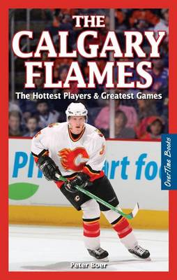 The Calgary Flames The Hottest Players & Greatest Games by Peter Boer