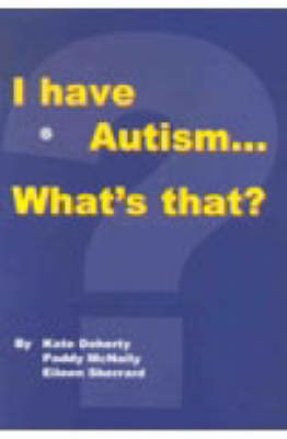 I Have Autism... What's That? by Kate Doherty, Paddy McNally, Eileen Sherrard