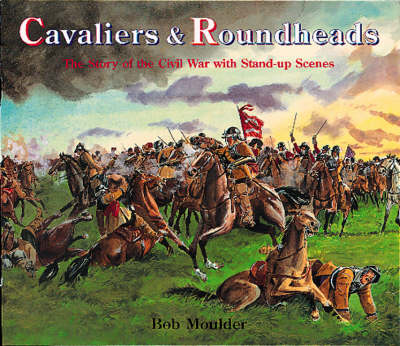 Cavaliers and Roundheads The Story of the Civil War with Stand-up Scenes by Bob Moulder