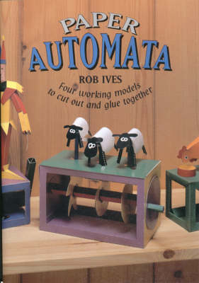 Paper Automata Four Working Models to Cut Out and Glue Together by Rob Ives