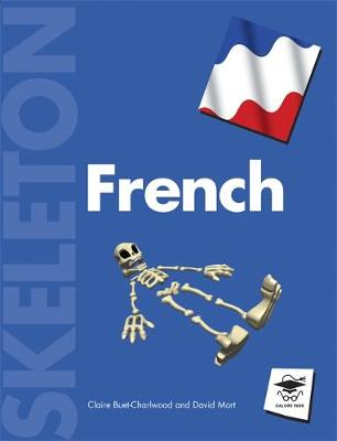 Skeleton French All You Need to Build Up Your Body of French Grammar! by Claire Buet-Charlwood, David Mort