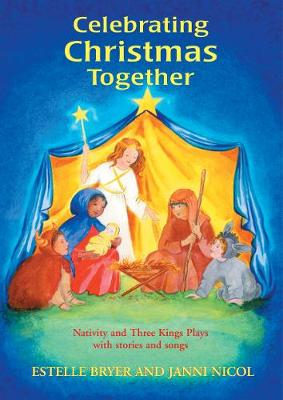 Celebrating Christmas Together Nativity and Three Kings Plays with Stories and Songs by Estelle Bryer, Janni Nicol
