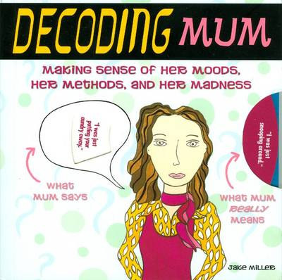 Decoding Mum Making Sense of Her Moods, Her Methods and Her Madness by Jake Miller