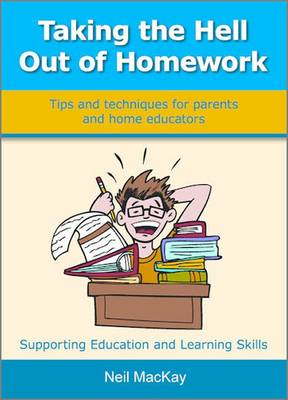 Taking the Hell Out of Homework Tips and Techniques for Parents and Home Educators by Neil Mackay