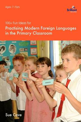 100+ Fun Ideas for Practising Modern Foreign Languages in the Primary Classroom Activities for Developing Oracy and Literacy Skills by Sue Cave