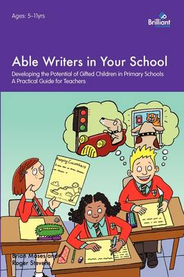Able Writers in Your School Developing the Potential of Gifted Children in Primary Schools: A Practical Guide for Teachers by Brian Moses, Roger Stevens