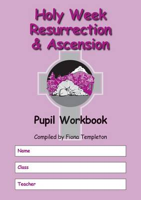 Holy Week Resurrection and Ascension Pupil Workbook by Fiona Templeton