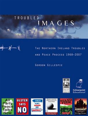 Troubled Images The Northern Ireland Troubles and Peace Process, 1968-1998 by Gordon Gillespie