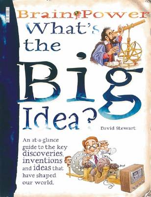What's the Big Idea? An At-a-glance Guide to the Key Discoveries, Inventions and Ideas That Have Shaped Our World by David Stewart