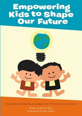 Empowering Kids to Shape Our Future Inspirational Global Issues Lessons for Primary School Children by Bryony Taylor