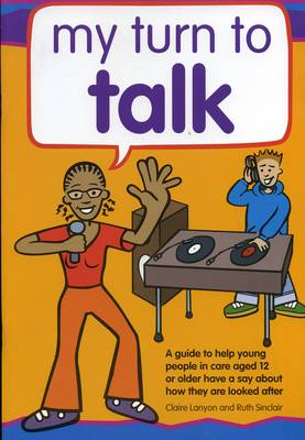 My Turn to Talk A Guide to Help Children and Young People in Care Aged 12 or Older, Have a Say About How They are Looked After by Claire Lanyon, Ruth Sinclair