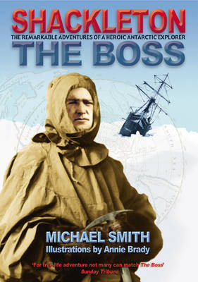 Shackleton - The Boss The Remarkable Adventures of a Heroic Antarctic Explorer by Michael Smith