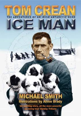 Tom Crean - Ice Man The Adventures of an Irish Antarctic Hero by Michael Smith, Annie Brady