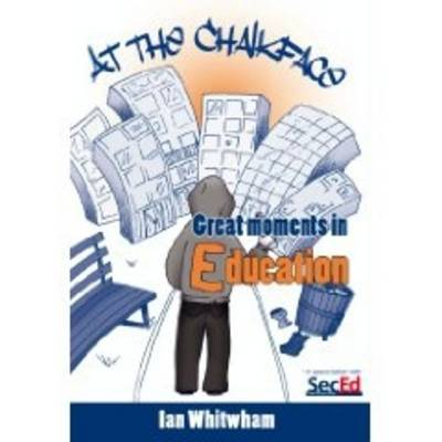 At the Chalkface: Great Moments in Education by Ian Whitwham