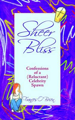 Sheer Bliss Confessions of a (Reluctant) Celebrity Spawn by Frances O'Brien
