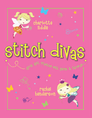 Stitch Divas New Ways to Get Creative with Yarns and Threads by Charlotte Liddle, Rachel Henderson