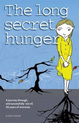 The Long Secret Hunger A Journey Through, and Succesfully Out of, Twenty Years of Anorexia by Alison Hodge
