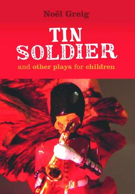 Tin Soldier and Other Plays for Children by Noel Greig, David Johnston
