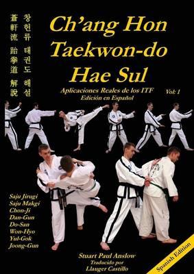 Ch'ang Hon Taekwon-Do Hae Sul - Aplicaciones Reales de Los Patrones Itf by Stuart Paul Anslow