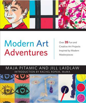 Modern Art Adventures Over 35 Fun and Creative Art Projects Inspired by Modern Masterpieces by Jill Laidlaw, Rachel Ropeik