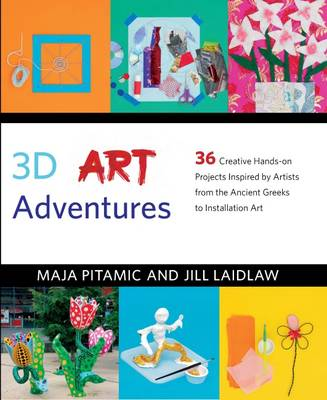 3D Art Adventures 36 Creative Hands-on Projects Inspired by Artists from the Ancient Greeks to Ai Weiwei by Maja Pitamic, Jill Laidlaw