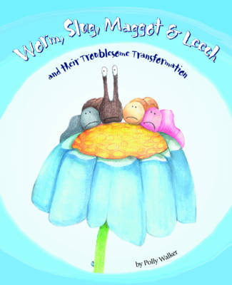 Worm Slug Maggot & Leech and Their Troublesome Transformation by Polly Walker