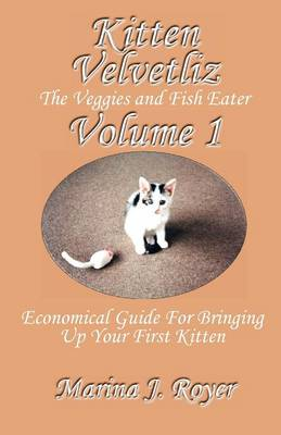 KITTEN VELVETLIZ VOLUME I The Fish and Veggies Eater - Economical Guide for Bringing Up Your First Kitten by Marina J. Royer