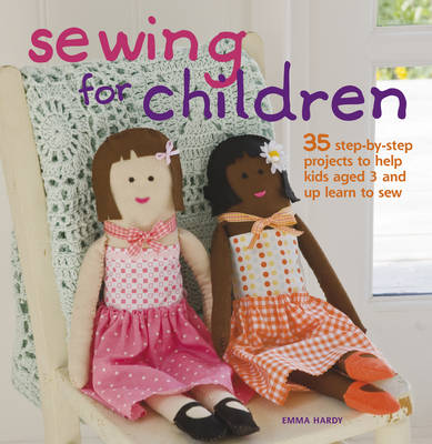 Sewing for Children 35 Step-by-Step Projects to Help Kids Aged 3 and Up Learn to Sew by Emma Hardy