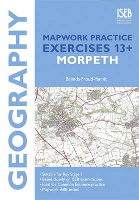 Geography Mapwork Practice Exercises 13+: Morpeth Practice Exercises for Common Entrance Preparation by Belinda Froud-Yannic
