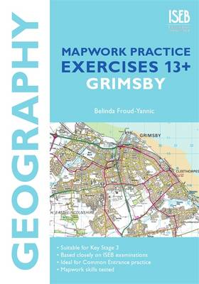 Geography Mapwork Practice Exercises 13+: Grimsby Practice Exercises for Common Entrance Preparation by Belinda Froud-Yannic