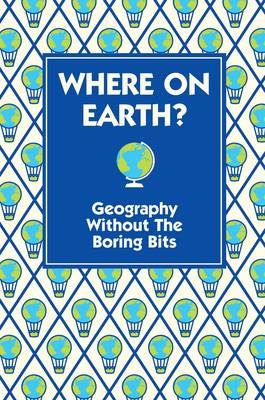 Where on Earth? Geography Without the Boring Bits by James Doyle