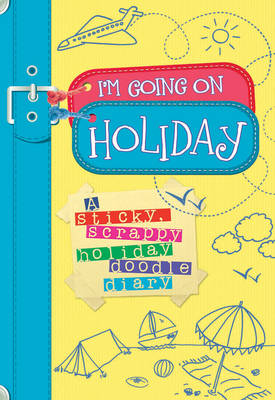 I'm Going on Holiday A Sticky, Scrappy Holiday Doodle Diary by Andrew Geeson
