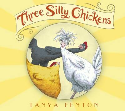 Three Silly Chickens by Tanya Fenton